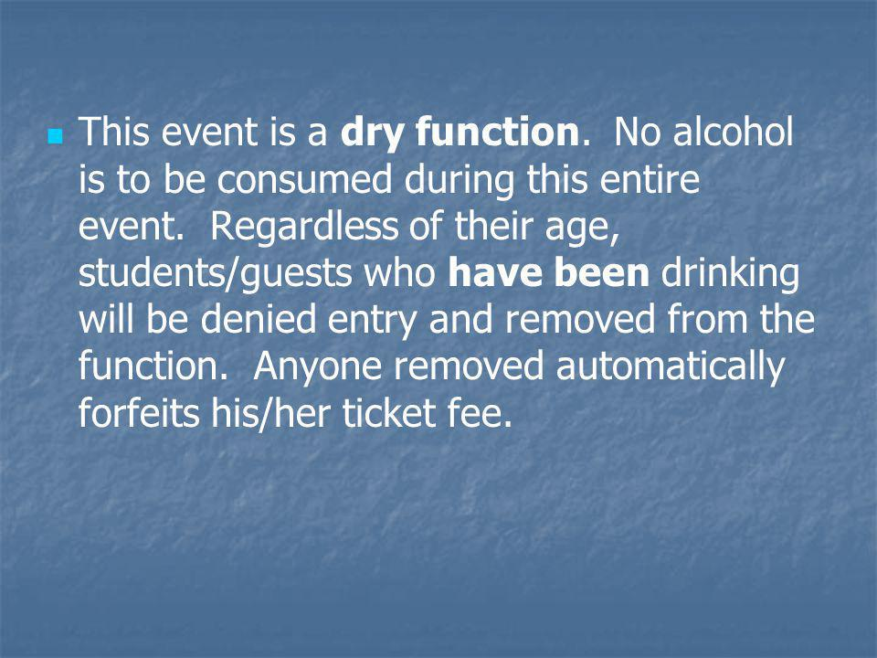 This event is a dry function. No alcohol is to be consumed during this entire event. Regardless of their age, students/guests who have been drinking w