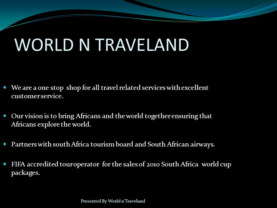 WORLD N TRAVELAND Presented By World n Traveland We are a one stop shop for all travel related services with excellent customer service.