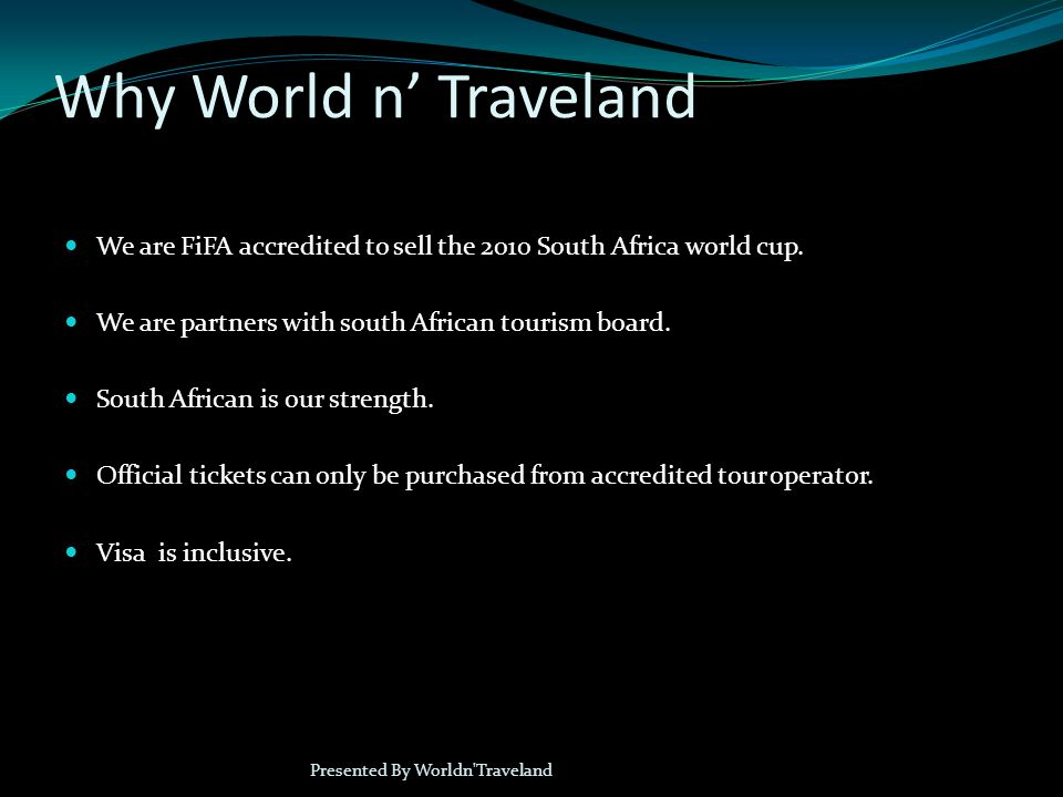 Why World n Traveland We are FiFA accredited to sell the 2010 South Africa world cup.