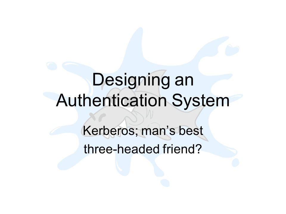 Designing an Authentication System Kerberos; mans best three-headed friend