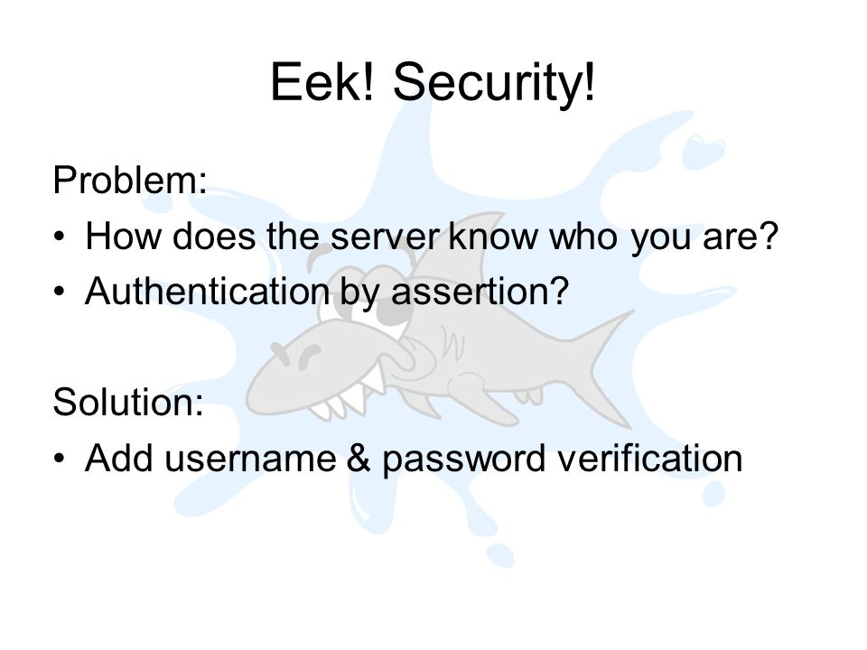 Eek. Security. Problem: How does the server know who you are.