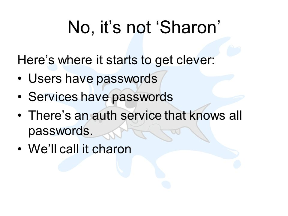 No, its not Sharon Heres where it starts to get clever: Users have passwords Services have passwords Theres an auth service that knows all passwords.
