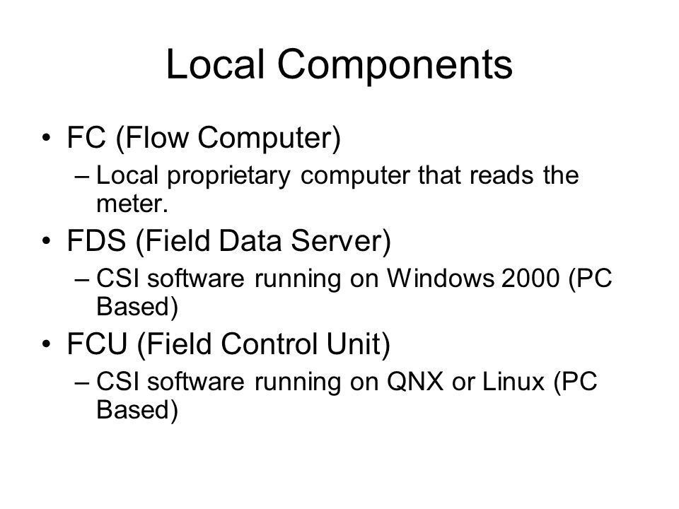 Local Components FC (Flow Computer) –Local proprietary computer that reads the meter.