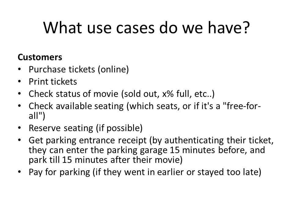 What use cases do we have? Customers Purchase tickets (online) Print tickets Check status of movie (sold out, x% full, etc..) Check available seating