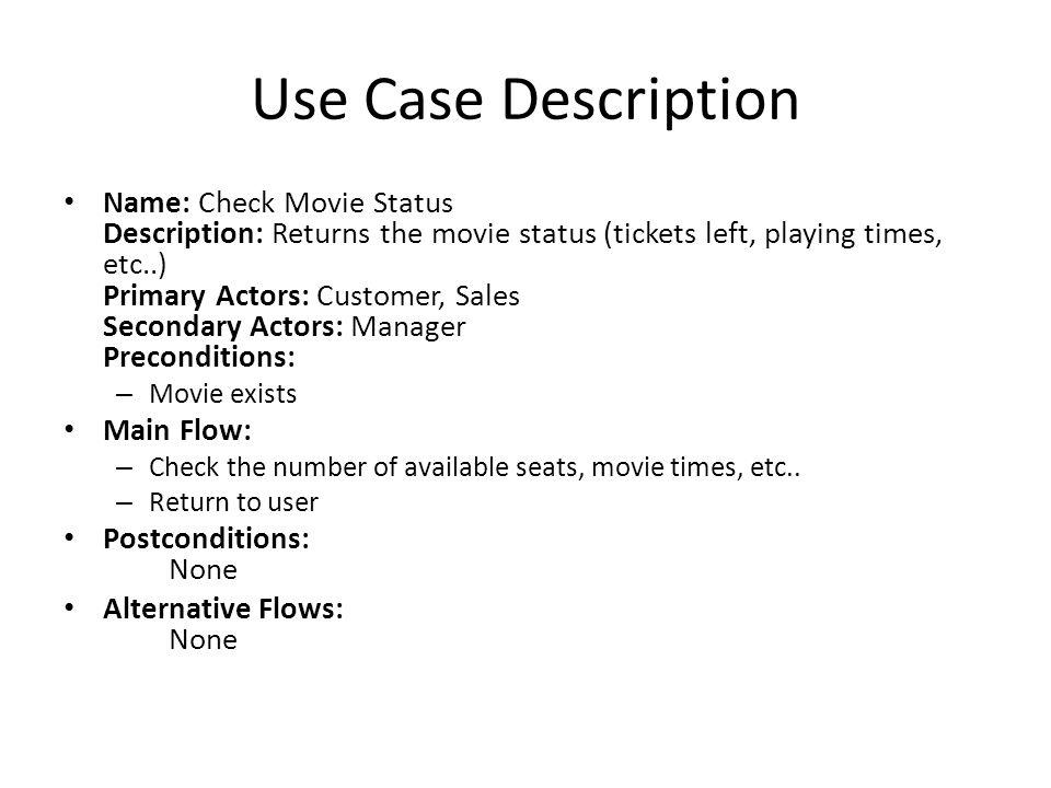 Use Case Description Name: Check Movie Status Description: Returns the movie status (tickets left, playing times, etc..) Primary Actors: Customer, Sal