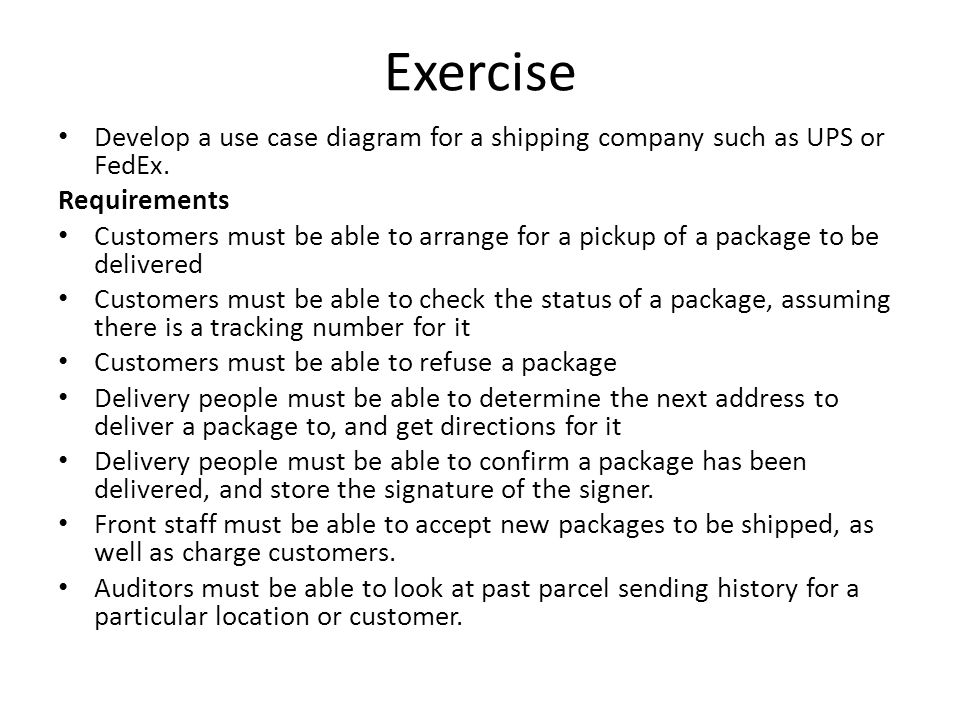 Exercise Develop a use case diagram for a shipping company such as UPS or FedEx. Requirements Customers must be able to arrange for a pickup of a pack