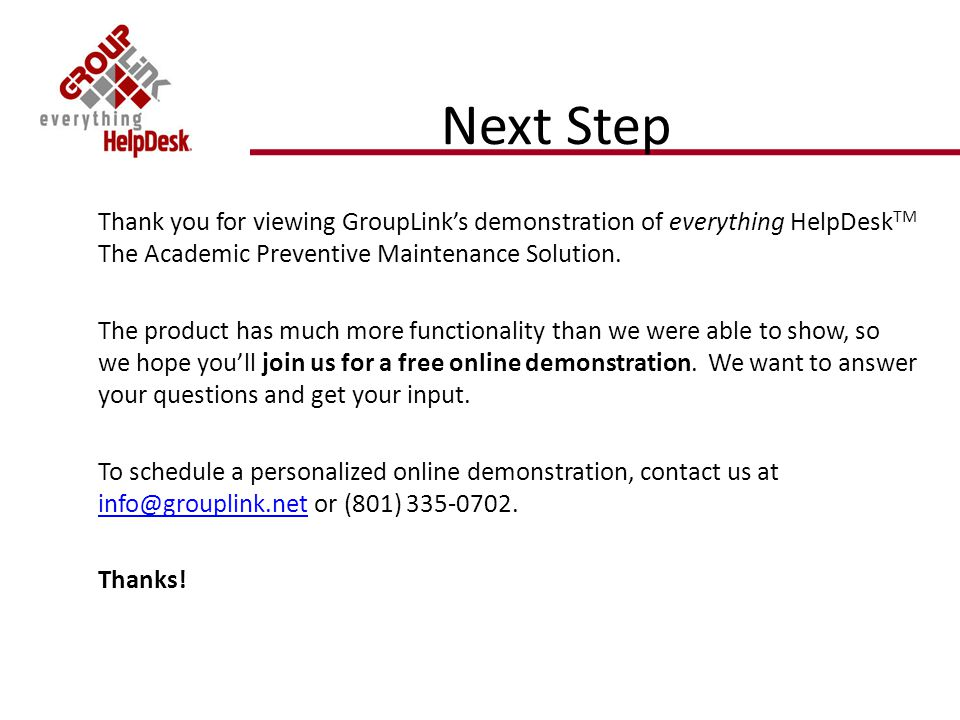Next Step Thank you for viewing GroupLinks demonstration of everything HelpDesk TM The Academic Preventive Maintenance Solution.