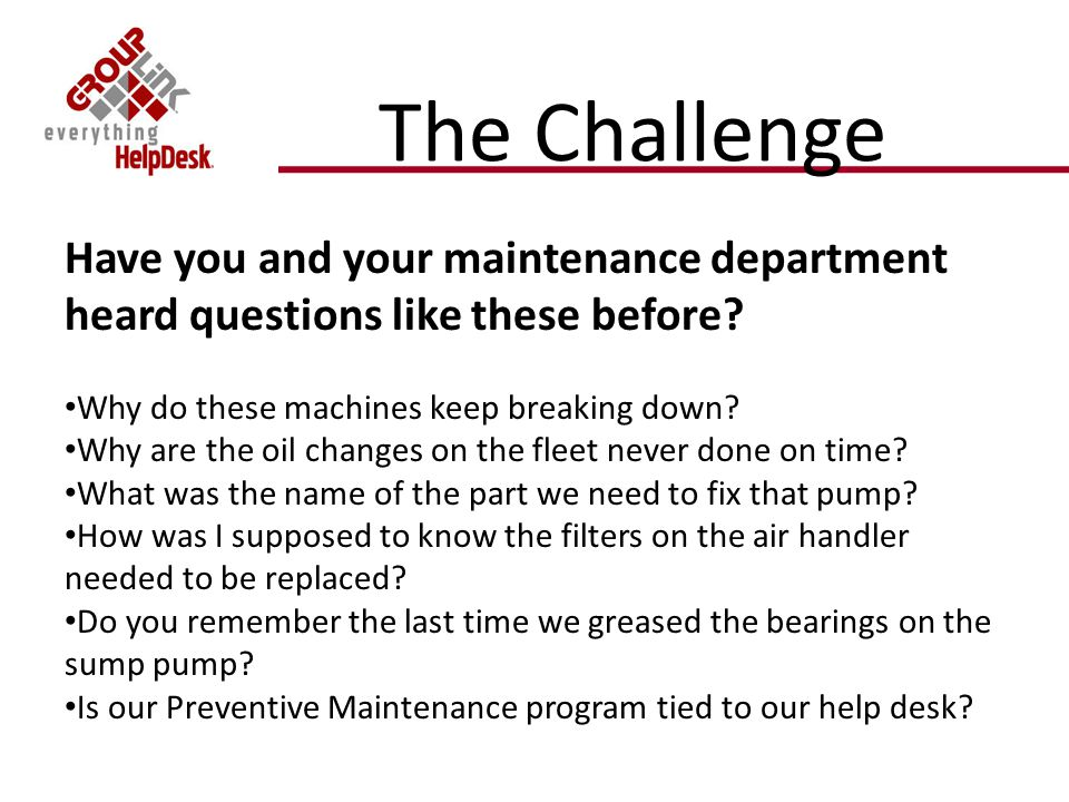 The Challenge Have you and your maintenance department heard questions like these before.
