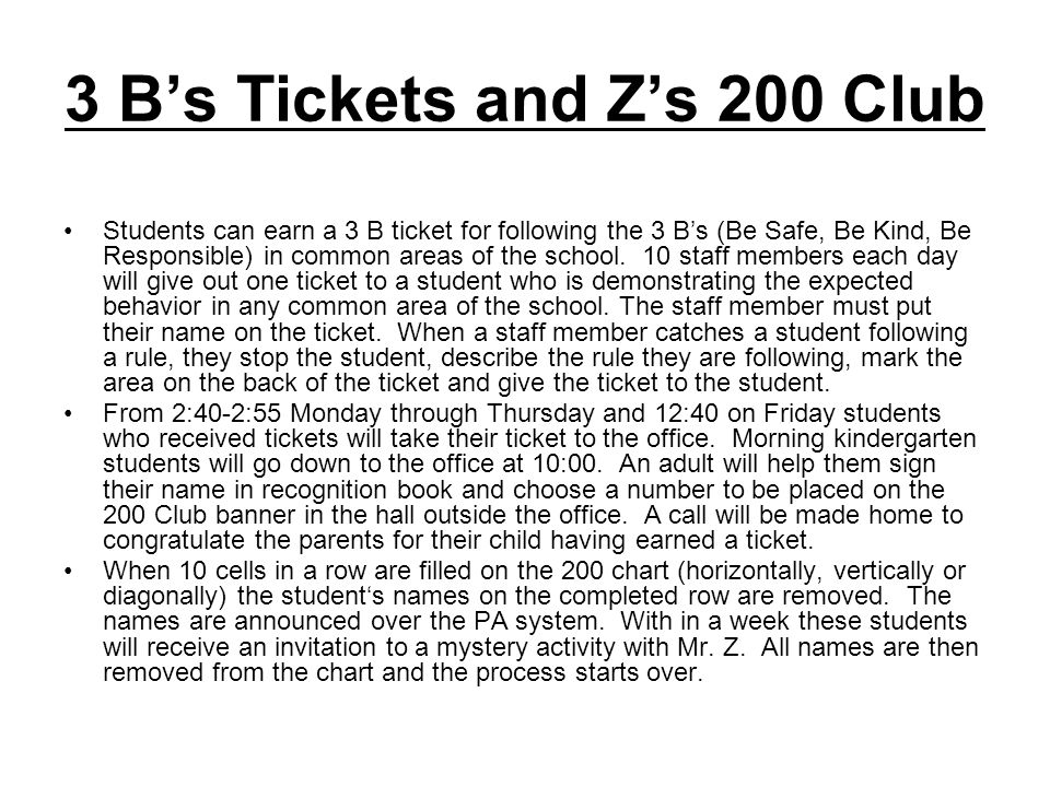 3 Bs Tickets and Zs 200 Club Students can earn a 3 B ticket for following the 3 Bs (Be Safe, Be Kind, Be Responsible) in common areas of the school.