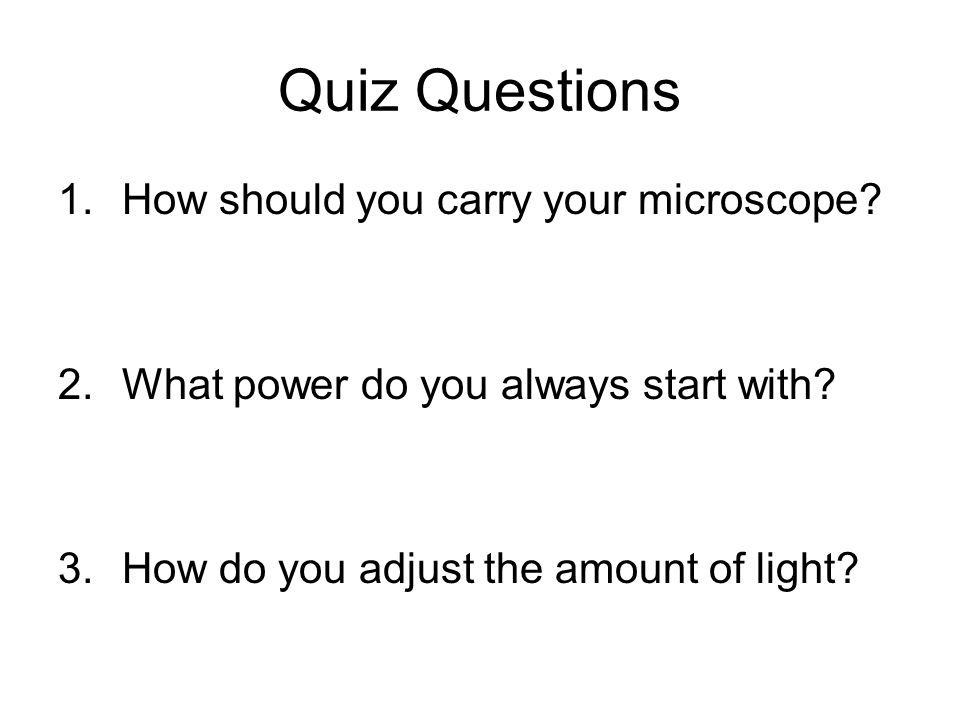 Quiz Questions 1.How should you carry your microscope.