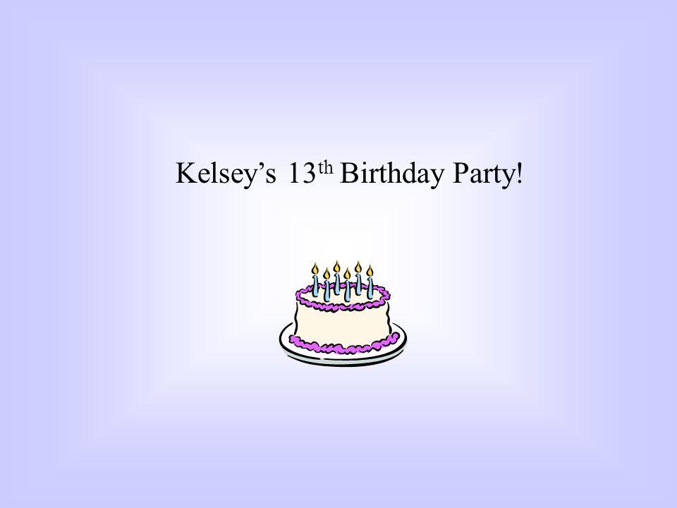 Kelseys 13 th Birthday Party!
