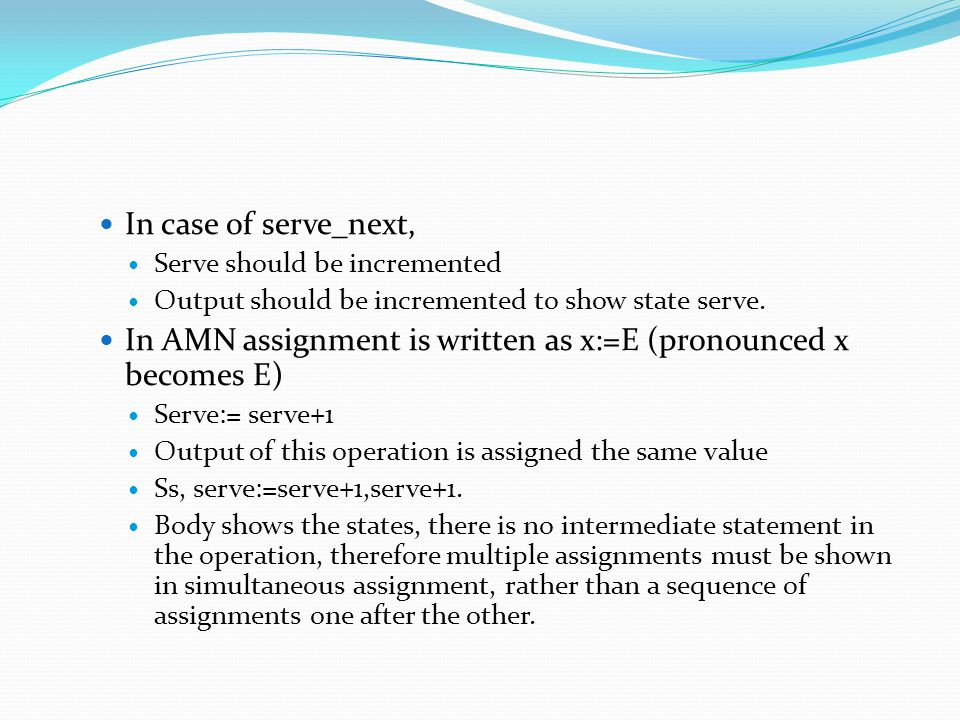 In case of serve_next, Serve should be incremented Output should be incremented to show state serve. In AMN assignment is written as x:=E (pronounced