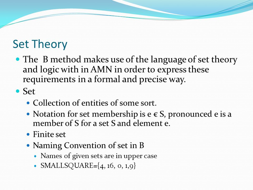 Set Theory The B method makes use of the language of set theory and logic with in AMN in order to express these requirements in a formal and precise w