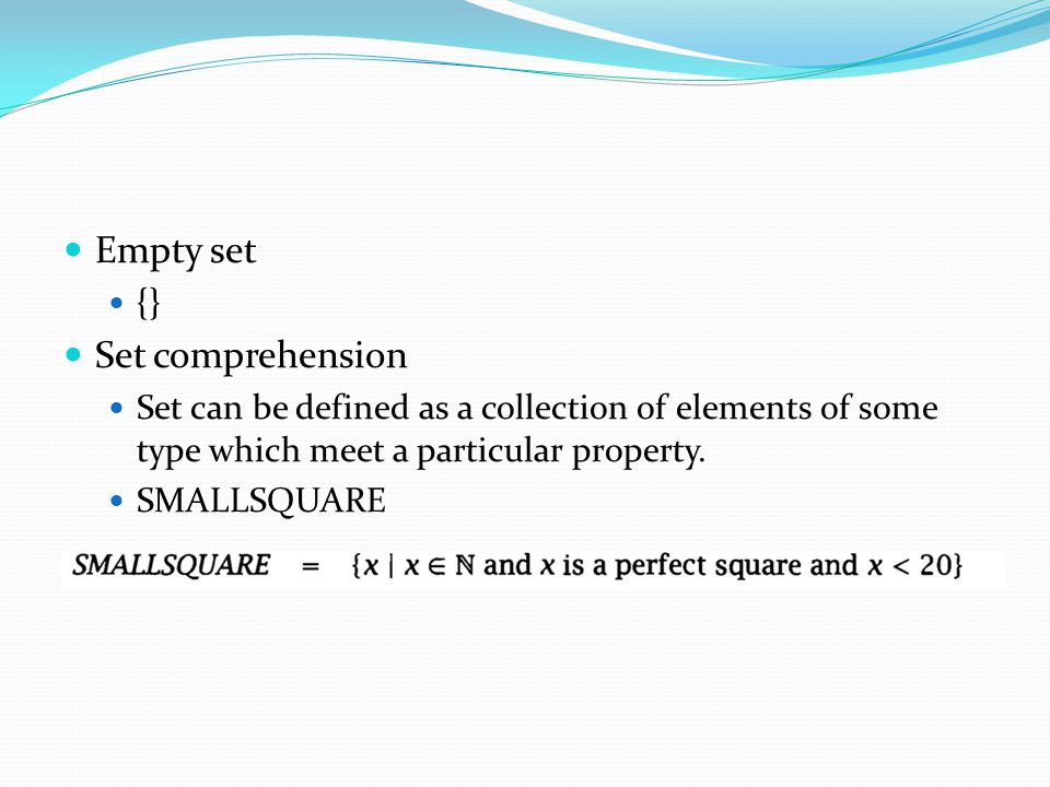 Empty set {} Set comprehension Set can be defined as a collection of elements of some type which meet a particular property. SMALLSQUARE