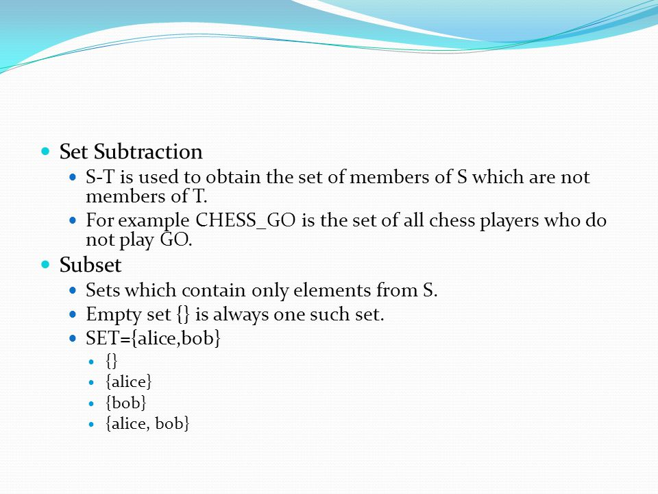 Set Subtraction S-T is used to obtain the set of members of S which are not members of T. For example CHESS_GO is the set of all chess players who do