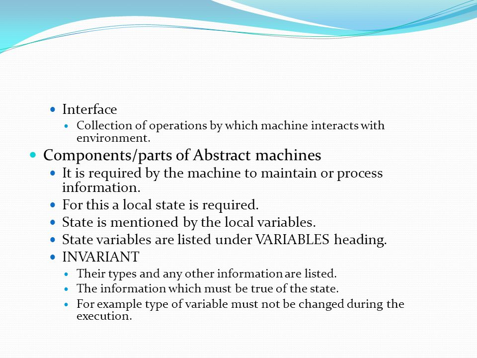 Interface Collection of operations by which machine interacts with environment. Components/parts of Abstract machines It is required by the machine to