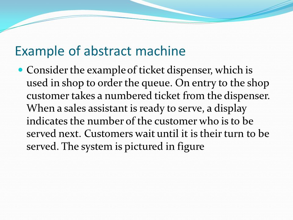 Example of abstract machine Consider the example of ticket dispenser, which is used in shop to order the queue. On entry to the shop customer takes a