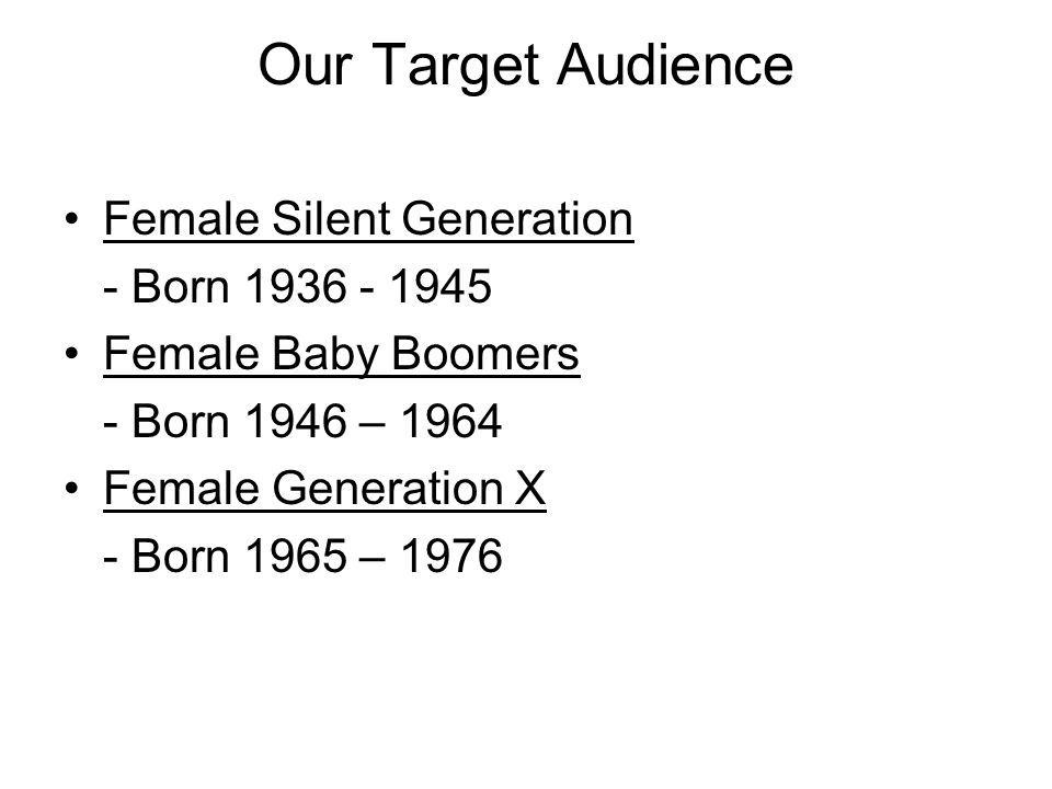 Our Target Audience Female Silent Generation - Born 1936 - 1945 Female Baby Boomers - Born 1946 – 1964 Female Generation X - Born 1965 – 1976