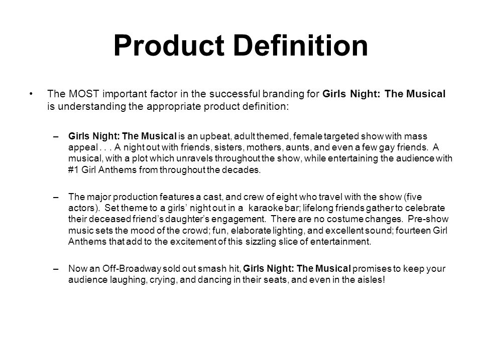 Product Definition The MOST important factor in the successful branding for Girls Night: The Musical is understanding the appropriate product definition: –Girls Night: The Musical is an upbeat, adult themed, female targeted show with mass appeal...