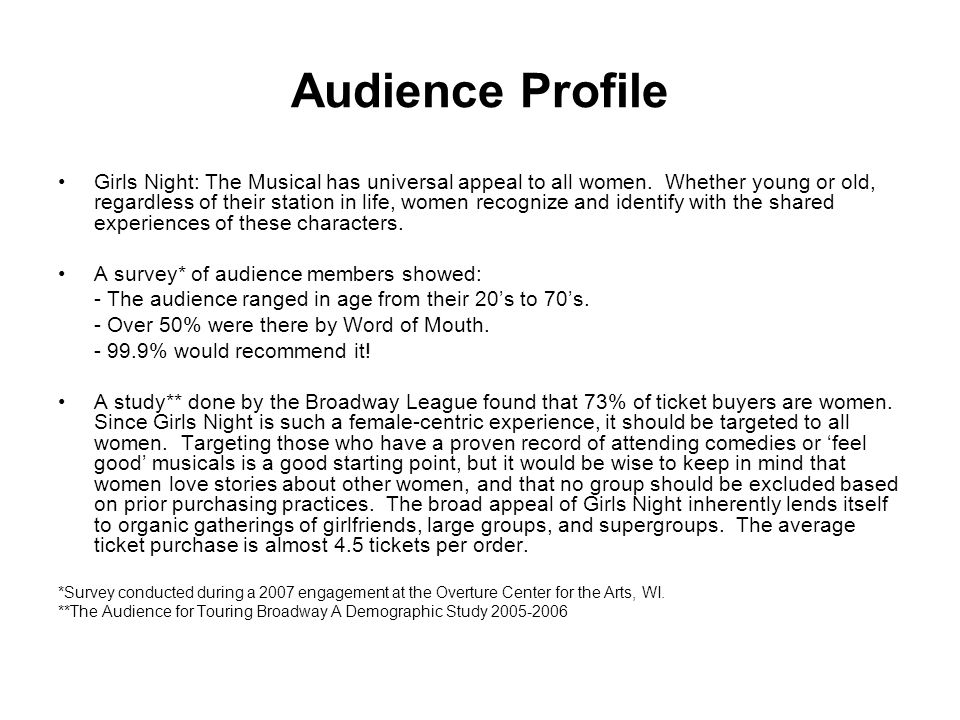 Audience Profile Girls Night: The Musical has universal appeal to all women. Whether young or old, regardless of their station in life, women recogniz