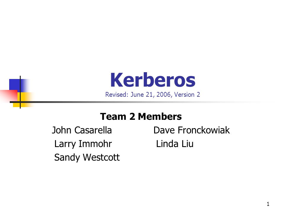 1 Kerberos Revised: June 21, 2006, Version 2 Team 2 Members John Casarella Dave Fronckowiak Larry Immohr Linda Liu Sandy Westcott