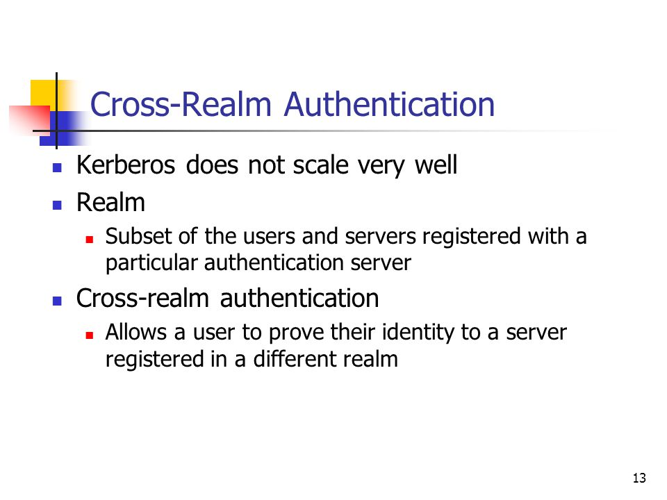 13 Cross-Realm Authentication Kerberos does not scale very well Realm Subset of the users and servers registered with a particular authentication server Cross-realm authentication Allows a user to prove their identity to a server registered in a different realm