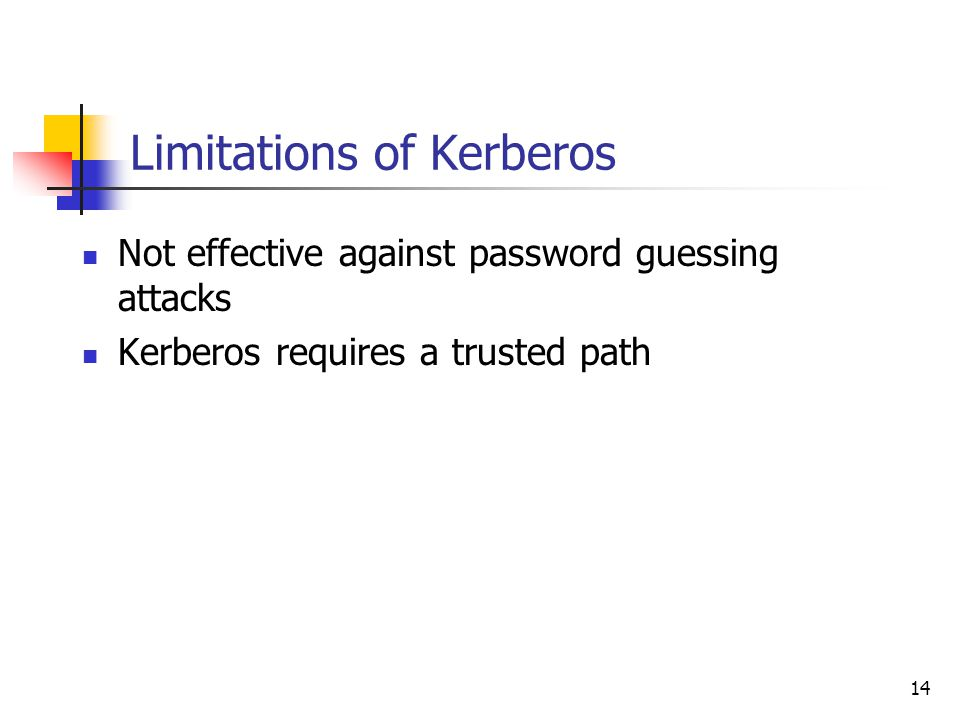 14 Limitations of Kerberos Not effective against password guessing attacks Kerberos requires a trusted path