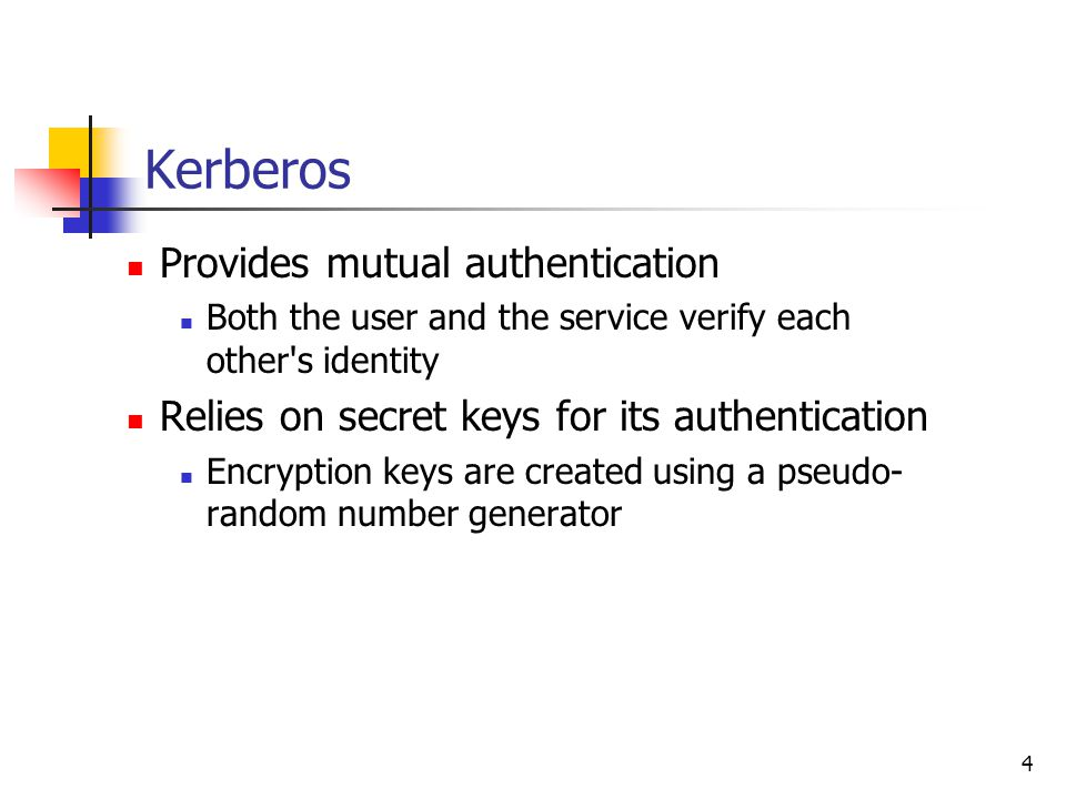 4 Kerberos Provides mutual authentication Both the user and the service verify each other s identity Relies on secret keys for its authentication Encryption keys are created using a pseudo- random number generator