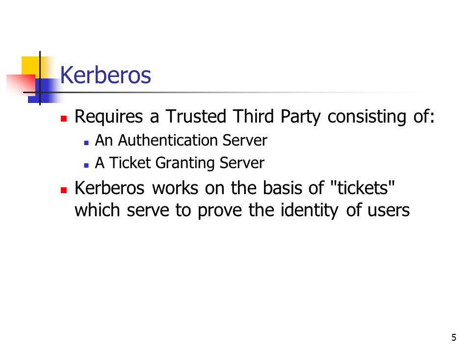 5 Kerberos Requires a Trusted Third Party consisting of: An Authentication Server A Ticket Granting Server Kerberos works on the basis of tickets which serve to prove the identity of users