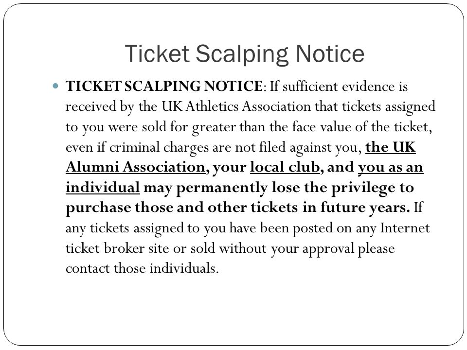 Ticket Scalping Notice TICKET SCALPING NOTICE: If sufficient evidence is received by the UK Athletics Association that tickets assigned to you were sold for greater than the face value of the ticket, even if criminal charges are not filed against you, the UK Alumni Association, your local club, and you as an individual may permanently lose the privilege to purchase those and other tickets in future years.