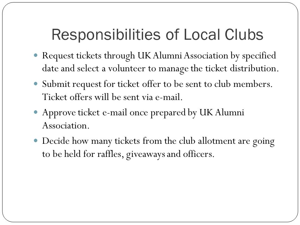Responsibilities of Local Clubs Request tickets through UK Alumni Association by specified date and select a volunteer to manage the ticket distribution.