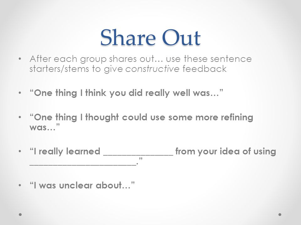 Share Out After each group shares out… use these sentence starters/stems to give constructive feedback One thing I think you did really well was… One