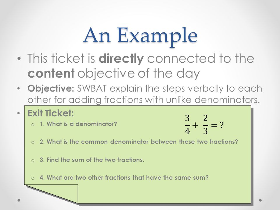 An Example This ticket is directly connected to the content objective of the day Objective: SWBAT explain the steps verbally to each other for adding