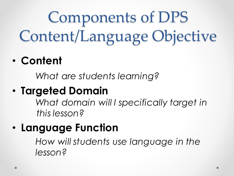 Components of DPS Content/Language Objective Content What are students learning? Targeted Domain What domain will I specifically target in this lesson