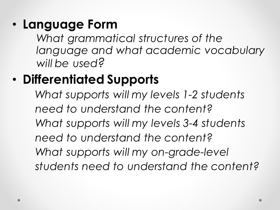 Language Form What grammatical structures of the language and what academic vocabulary will be used ? Differentiated Supports What supports will my le