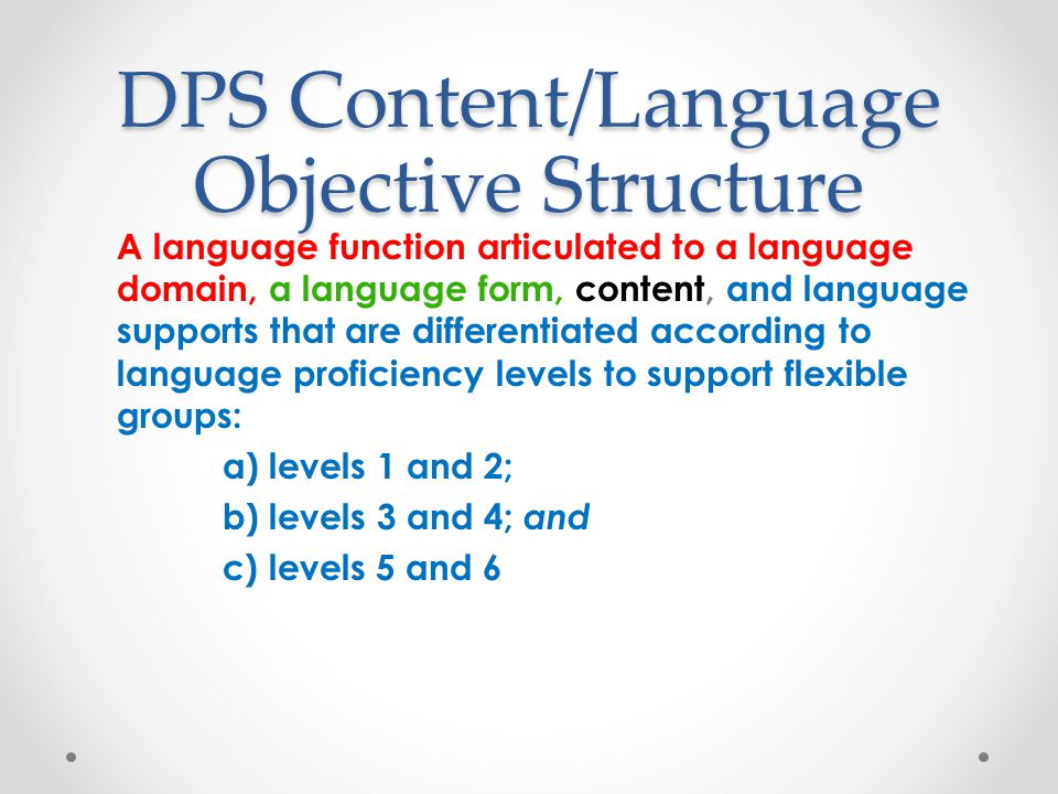 DPS Content/Language Objective Structure A language function articulated to a language domain, a language form, content, and language supports that ar