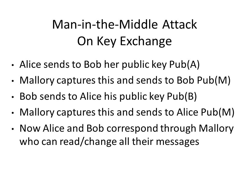 Man-in-the-Middle Attack On Key Exchange Alice sends to Bob her public key Pub(A) Mallory captures this and sends to Bob Pub(M) Bob sends to Alice his public key Pub(B) Mallory captures this and sends to Alice Pub(M) Now Alice and Bob correspond through Mallory who can read/change all their messages