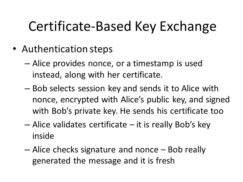 Authentication steps – Alice provides nonce, or a timestamp is used instead, along with her certificate.