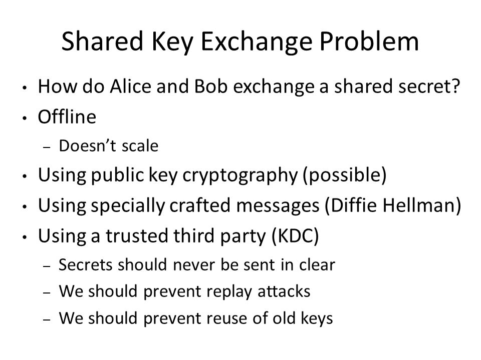 Shared Key Exchange Problem How do Alice and Bob exchange a shared secret.
