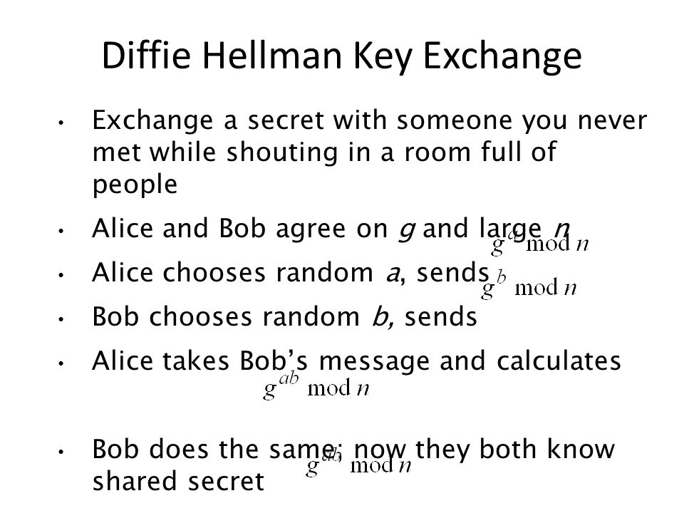 Exchange a secret with someone you never met while shouting in a room full of people Alice and Bob agree on g and large n Alice chooses random a, sends Bob chooses random b, sends Alice takes Bobs message and calculates Bob does the same; now they both know shared secret Diffie Hellman Key Exchange