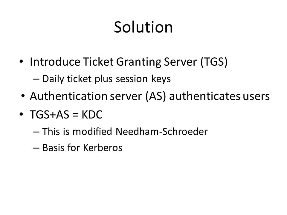 Introduce Ticket Granting Server (TGS) – Daily ticket plus session keys Authentication server (AS) authenticates users TGS+AS = KDC – This is modified Needham-Schroeder – Basis for Kerberos Solution