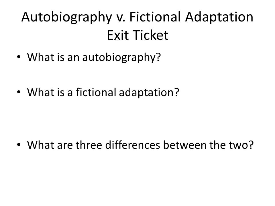 Autobiography v. Fictional Adaptation Exit Ticket What is an autobiography? What is a fictional adaptation? What are three differences between the two