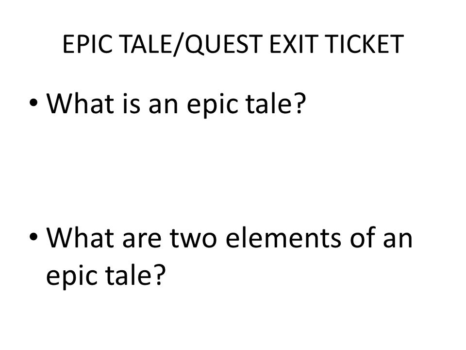 EPIC TALE/QUEST EXIT TICKET What is an epic tale? What are two elements of an epic tale?