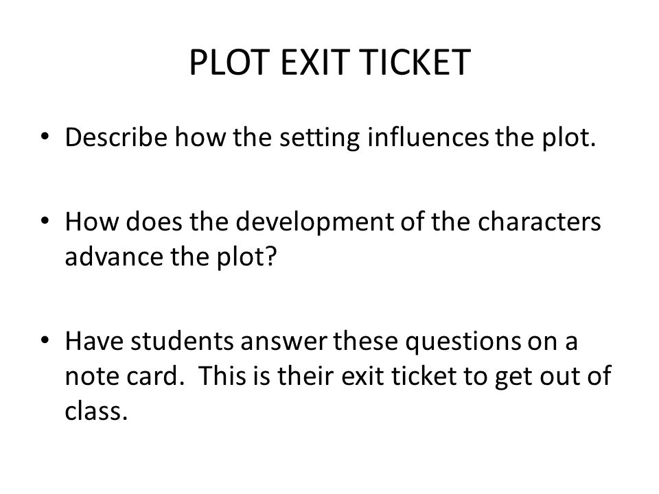 PLOT EXIT TICKET Describe how the setting influences the plot. How does the development of the characters advance the plot? Have students answer these