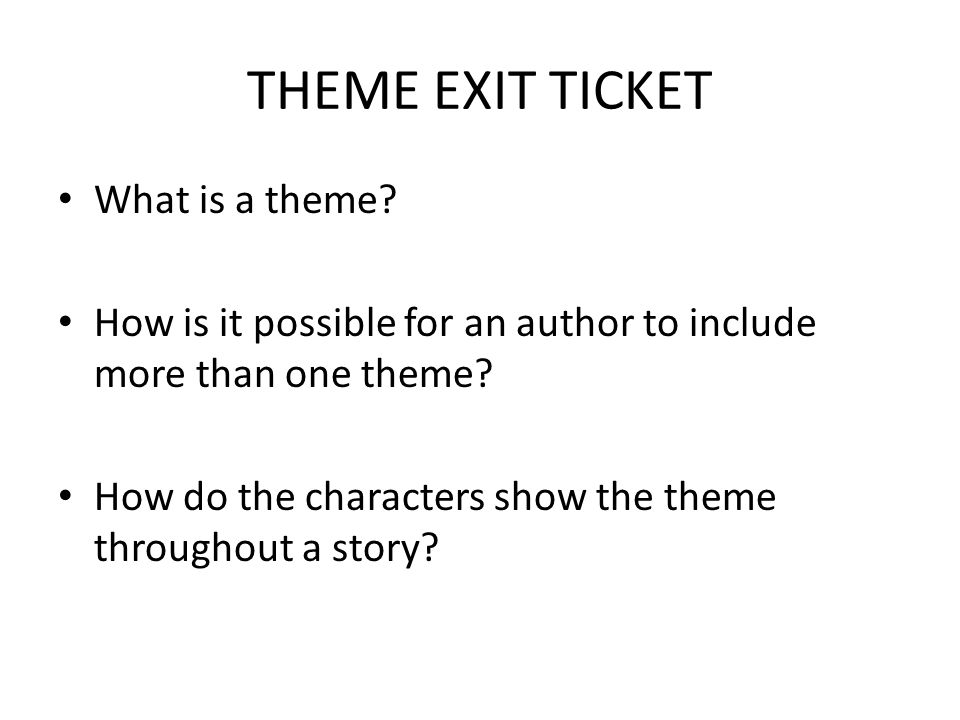 THEME EXIT TICKET What is a theme? How is it possible for an author to include more than one theme? How do the characters show the theme throughout a
