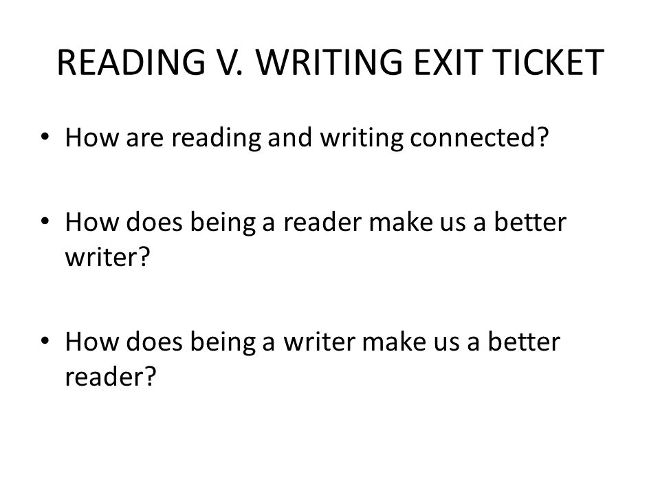 READING V. WRITING EXIT TICKET How are reading and writing connected? How does being a reader make us a better writer? How does being a writer make us