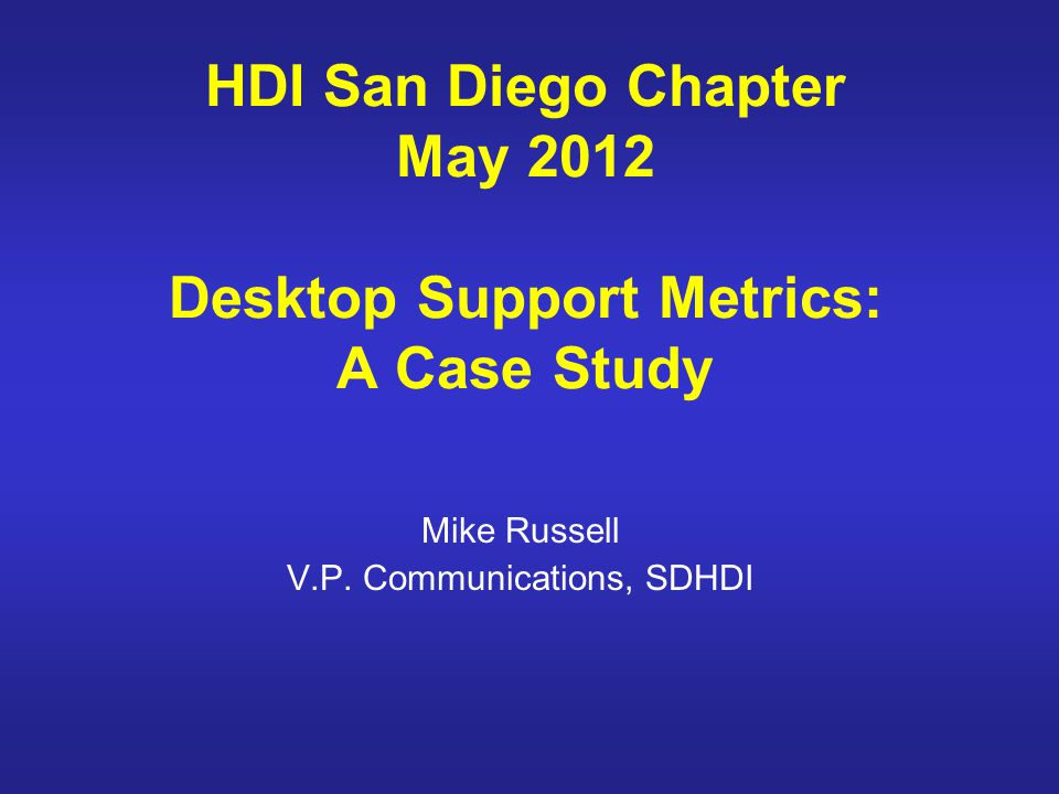 HDI San Diego Chapter May 2012 Desktop Support Metrics: A Case Study Mike Russell V.P.