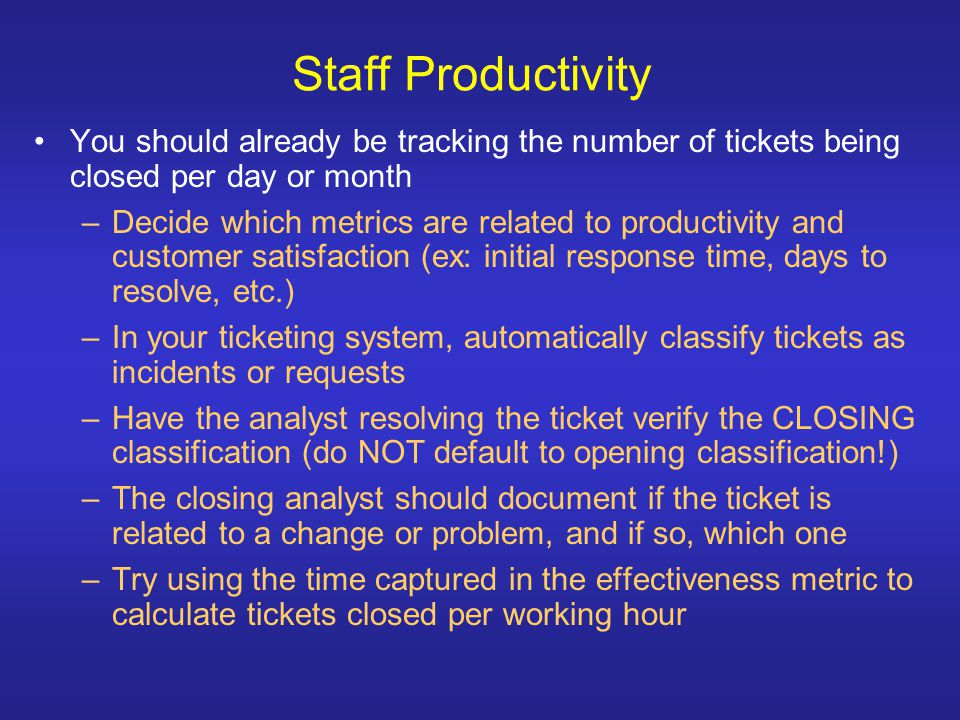 Staff Productivity You should already be tracking the number of tickets being closed per day or month –Decide which metrics are related to productivity and customer satisfaction (ex: initial response time, days to resolve, etc.) –In your ticketing system, automatically classify tickets as incidents or requests –Have the analyst resolving the ticket verify the CLOSING classification (do NOT default to opening classification!) –The closing analyst should document if the ticket is related to a change or problem, and if so, which one –Try using the time captured in the effectiveness metric to calculate tickets closed per working hour