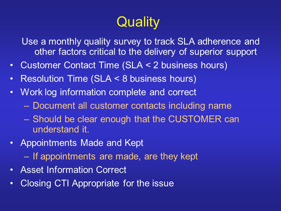 Quality Use a monthly quality survey to track SLA adherence and other factors critical to the delivery of superior support Customer Contact Time (SLA < 2 business hours) Resolution Time (SLA < 8 business hours) Work log information complete and correct –Document all customer contacts including name –Should be clear enough that the CUSTOMER can understand it.