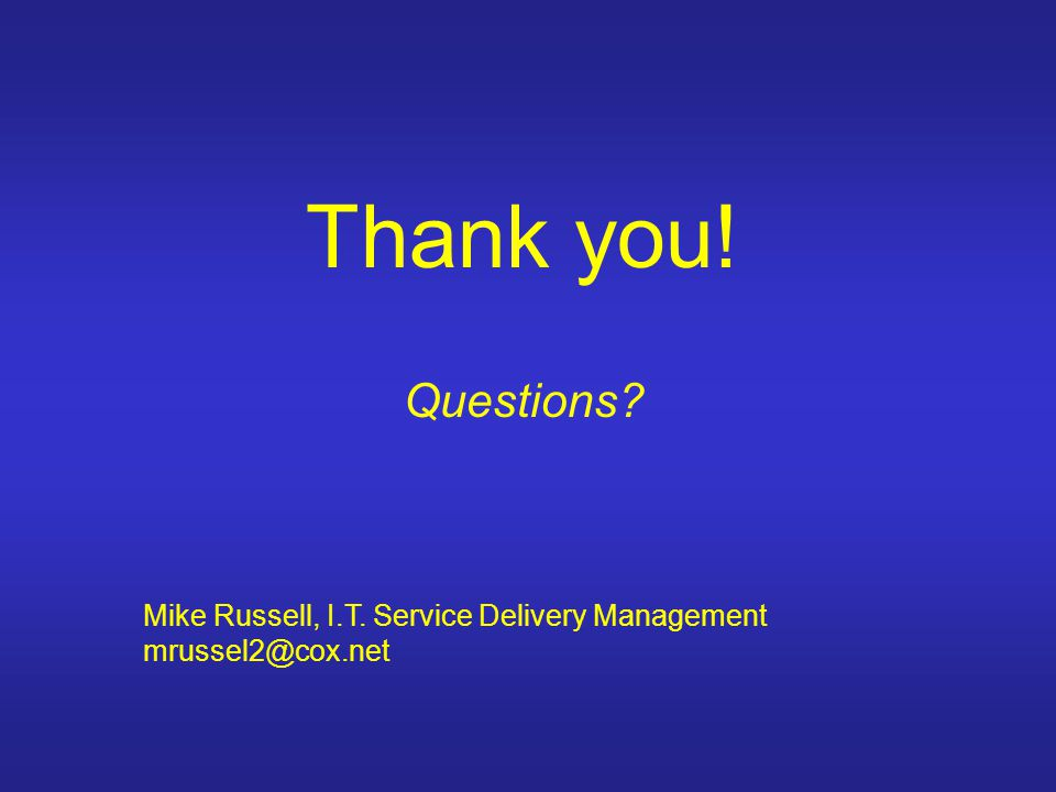 Thank you! Questions Mike Russell, I.T. Service Delivery Management mrussel2@cox.net